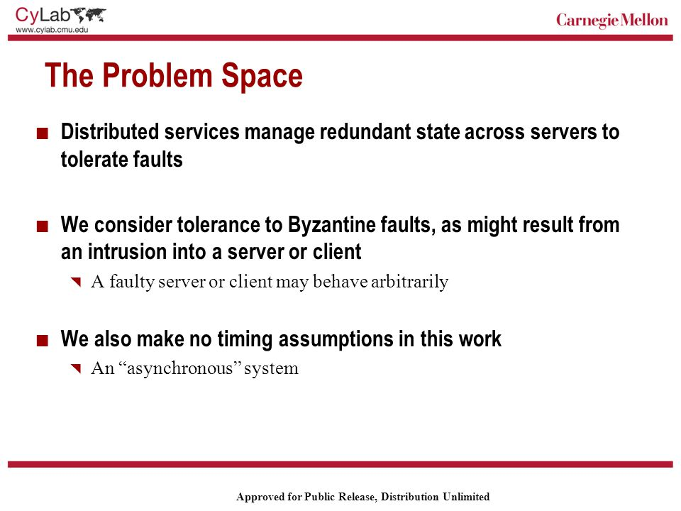 Carnegie Mellon Approved for Public Release, Distribution Unlimited Our Goals To design, implement and evaluate new protocols for implementing intrusion-tolerant services that scale better  Here, scale refers to efficiency as number of servers and number of failures tolerated grows Targeting three types of services  Read-write data objects  Custom flat object types for particular applications, notably directories for implementing an intrusion-tolerant file system  Arbitrary objects that support object nesting