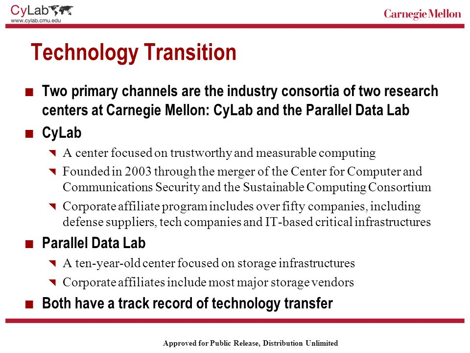 Carnegie Mellon Approved for Public Release, Distribution Unlimited Technology Transition Two primary channels are the industry consortia of two research centers at Carnegie Mellon: CyLab and the Parallel Data Lab CyLab  A center focused on trustworthy and measurable computing  Founded in 2003 through the merger of the Center for Computer and Communications Security and the Sustainable Computing Consortium  Corporate affiliate program includes over fifty companies, including defense suppliers, tech companies and IT-based critical infrastructures Parallel Data Lab  A ten-year-old center focused on storage infrastructures  Corporate affiliates include most major storage vendors Both have a track record of technology transfer