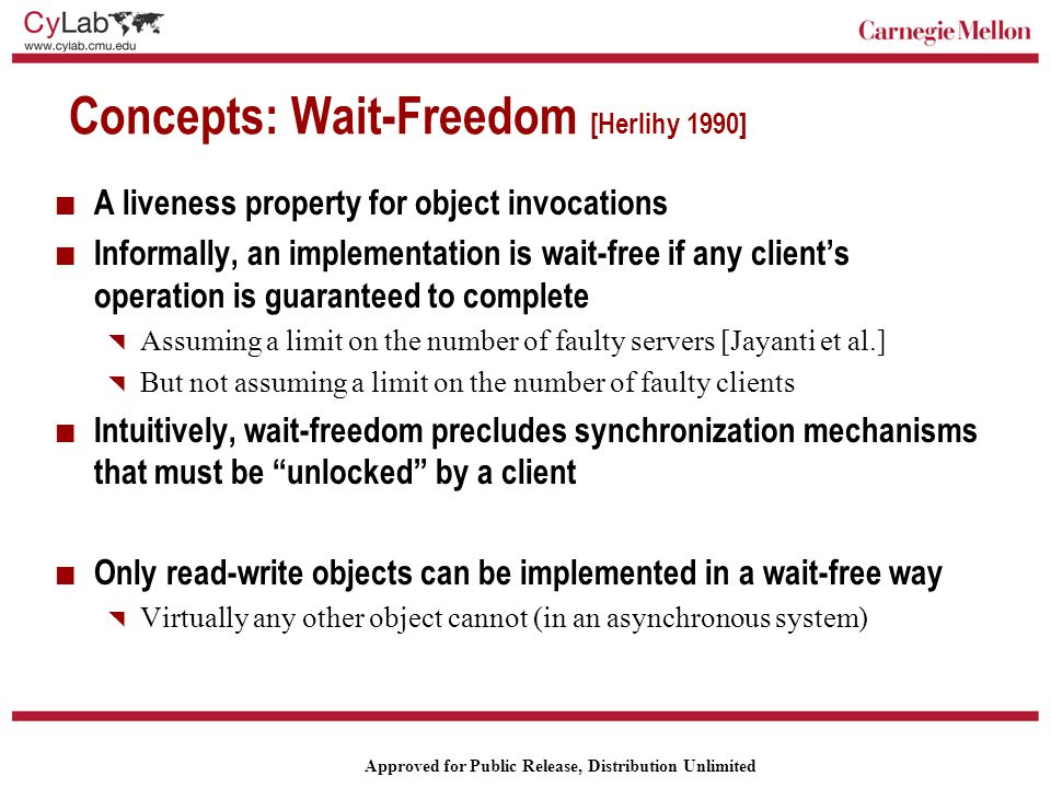 Carnegie Mellon Approved for Public Release, Distribution Unlimited Concepts: Wait-Freedom [Herlihy 1990] A liveness property for object invocations Informally, an implementation is wait-free if any client's operation is guaranteed to complete  Assuming a limit on the number of faulty servers [Jayanti et al.]  But not assuming a limit on the number of faulty clients Intuitively, wait-freedom precludes synchronization mechanisms that must be unlocked by a client Only read-write objects can be implemented in a wait-free way  Virtually any other object cannot (in an asynchronous system)