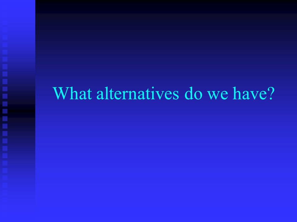 What alternatives do we have