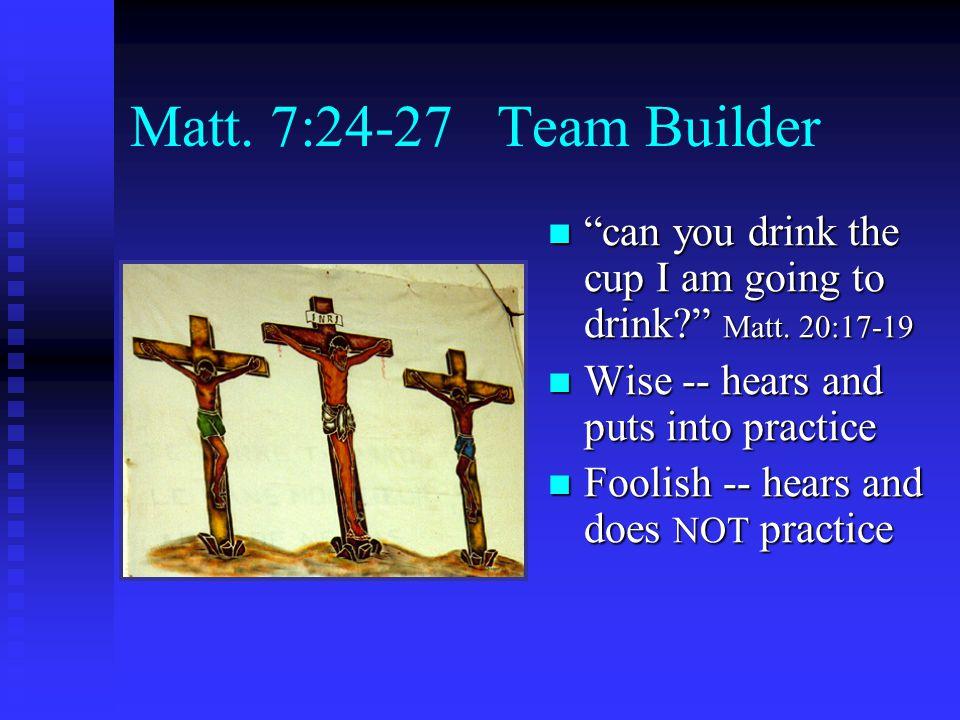 Matt. 7:24-27 Team Builder can you drink the cup I am going to drink Matt.