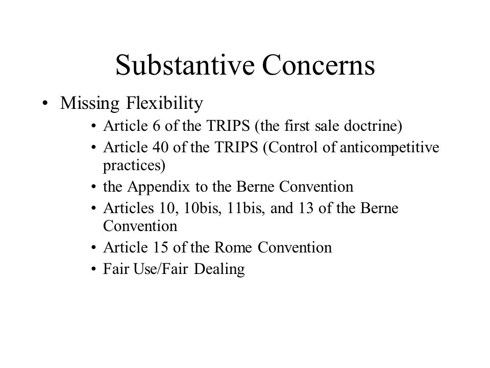Substantive Concerns Missing Flexibility Article 6 of the TRIPS (the first sale doctrine) Article 40 of the TRIPS (Control of anticompetitive practice