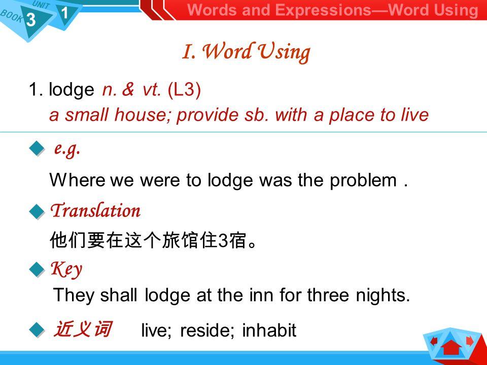 3 1 live; reside; inhabit 1.lodge n. & vt. (L3) a small house; provide sb.