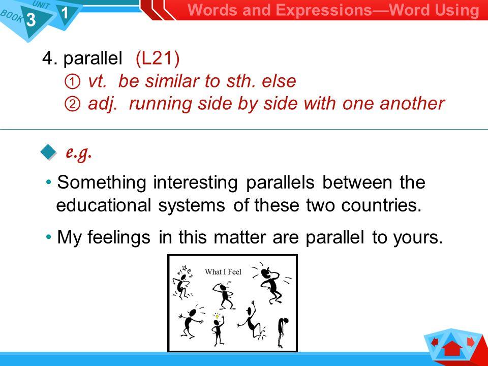 3 1 4.parallel (L21) ① vt. be similar to sth. else ② adj.