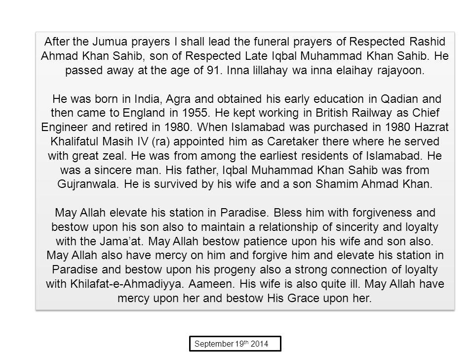 After the Jumua prayers I shall lead the funeral prayers of Respected Rashid Ahmad Khan Sahib, son of Respected Late Iqbal Muhammad Khan Sahib.