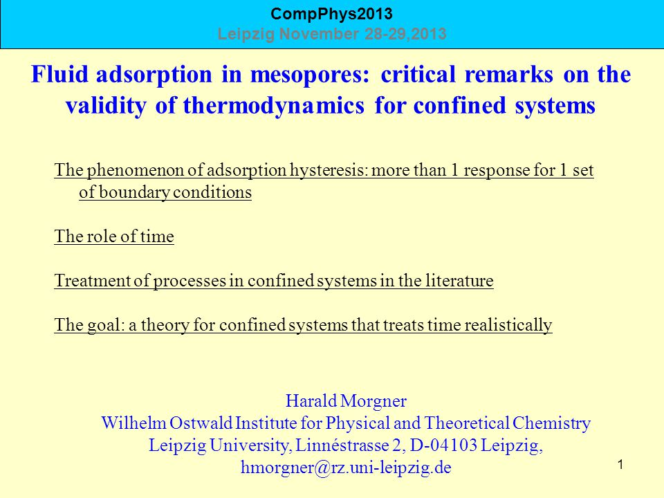1 Fluid adsorption in mesopores: critical remarks on the validity of thermodynamics for confined systems Harald Morgner Wilhelm Ostwald Institute for Physical and Theoretical Chemistry Leipzig University, Linnéstrasse 2, D-04103 Leipzig, hmorgner@rz.uni-leipzig.de The phenomenon of adsorption hysteresis: more than 1 response for 1 set of boundary conditions The role of time Treatment of processes in confined systems in the literature The goal: a theory for confined systems that treats time realistically CompPhys2013 Leipzig November 28-29,2013