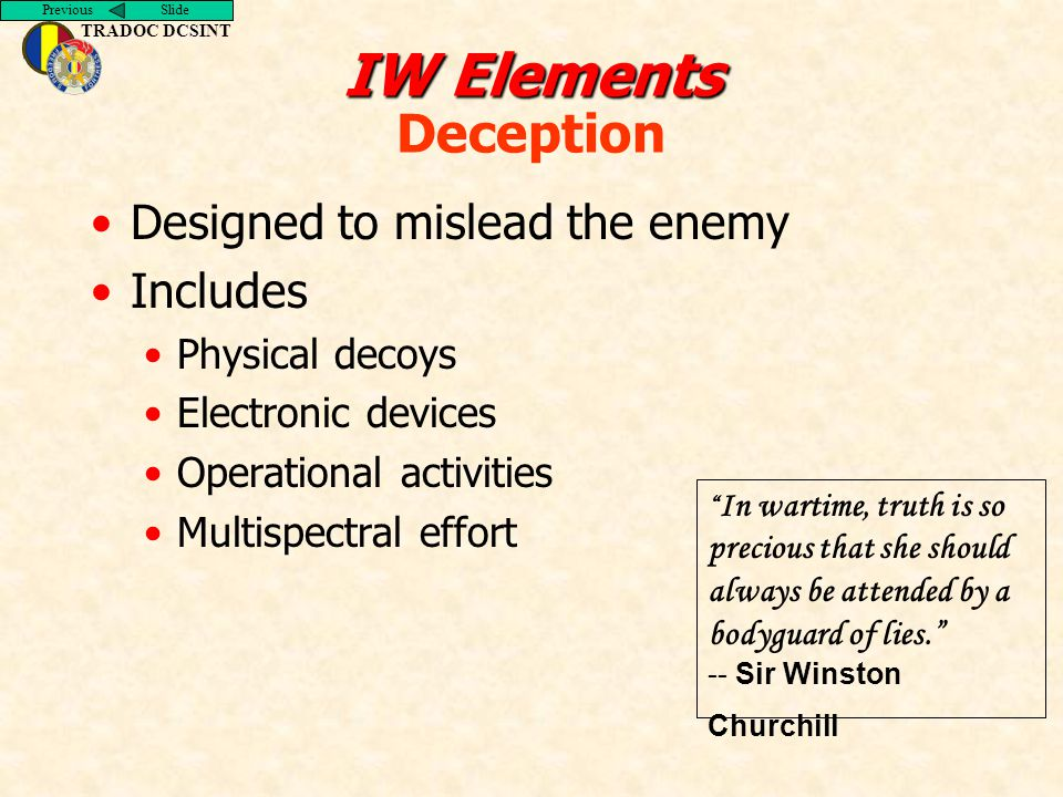 Previous Slide TRADOC DCSINT IW Elements IW Elements Deception Designed to mislead the enemy Includes Physical decoys Electronic devices Operational activities Multispectral effort In wartime, truth is so precious that she should always be attended by a bodyguard of lies. -- Sir Winston Churchill