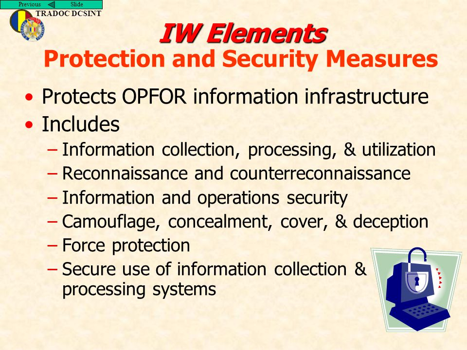 Previous Slide TRADOC DCSINT IW Elements IW Elements Protection and Security Measures Protects OPFOR information infrastructure Includes –Information collection, processing, & utilization –Reconnaissance and counterreconnaissance –Information and operations security –Camouflage, concealment, cover, & deception –Force protection –Secure use of information collection & processing systems
