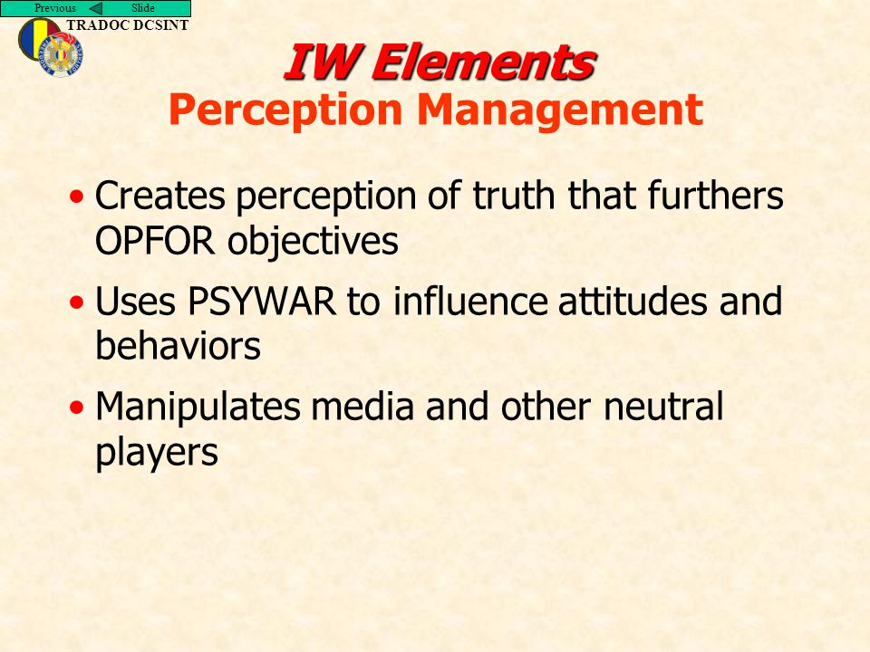 Previous Slide TRADOC DCSINT IW Elements IW Elements Perception Management Creates perception of truth that furthers OPFOR objectives Uses PSYWAR to influence attitudes and behaviors Manipulates media and other neutral players