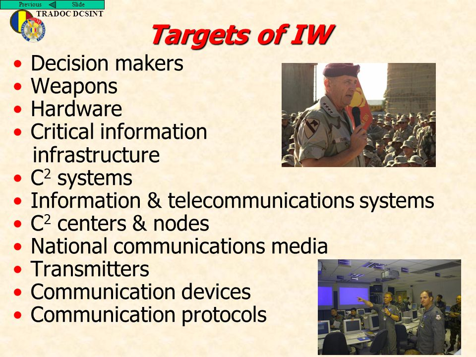 Previous Slide TRADOC DCSINT Targets of IW Decision makers Weapons Hardware Critical information infrastructure C 2 systems Information & telecommunications systems C 2 centers & nodes National communications media Transmitters Communication devices Communication protocols
