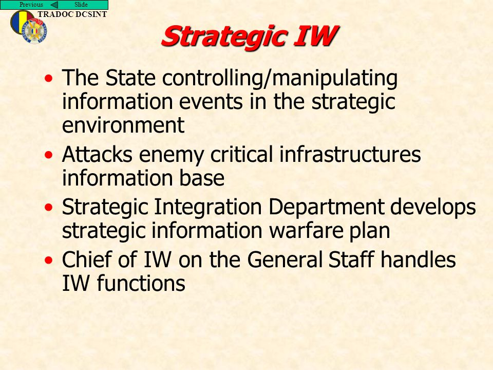Previous Slide TRADOC DCSINT Strategic IW The State controlling/manipulating information events in the strategic environment Attacks enemy critical in