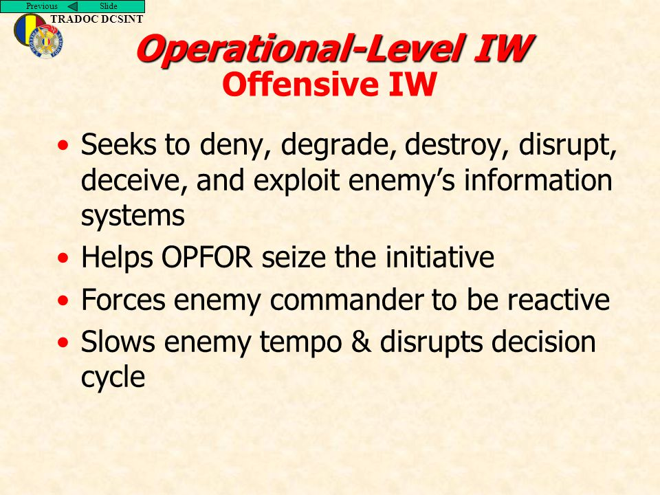 Previous Slide TRADOC DCSINT Operational-Level IW Operational-Level IW Offensive IW Seeks to deny, degrade, destroy, disrupt, deceive, and exploit enemy's information systems Helps OPFOR seize the initiative Forces enemy commander to be reactive Slows enemy tempo & disrupts decision cycle