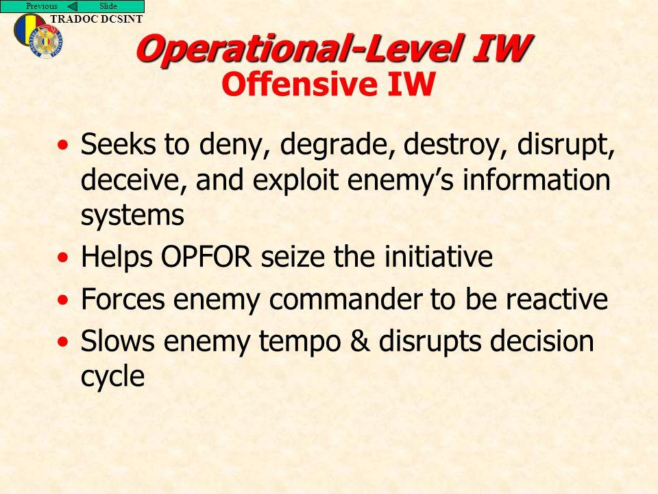 Previous Slide TRADOC DCSINT Operational-Level IW Operational-Level IW Offensive IW Seeks to deny, degrade, destroy, disrupt, deceive, and exploit ene