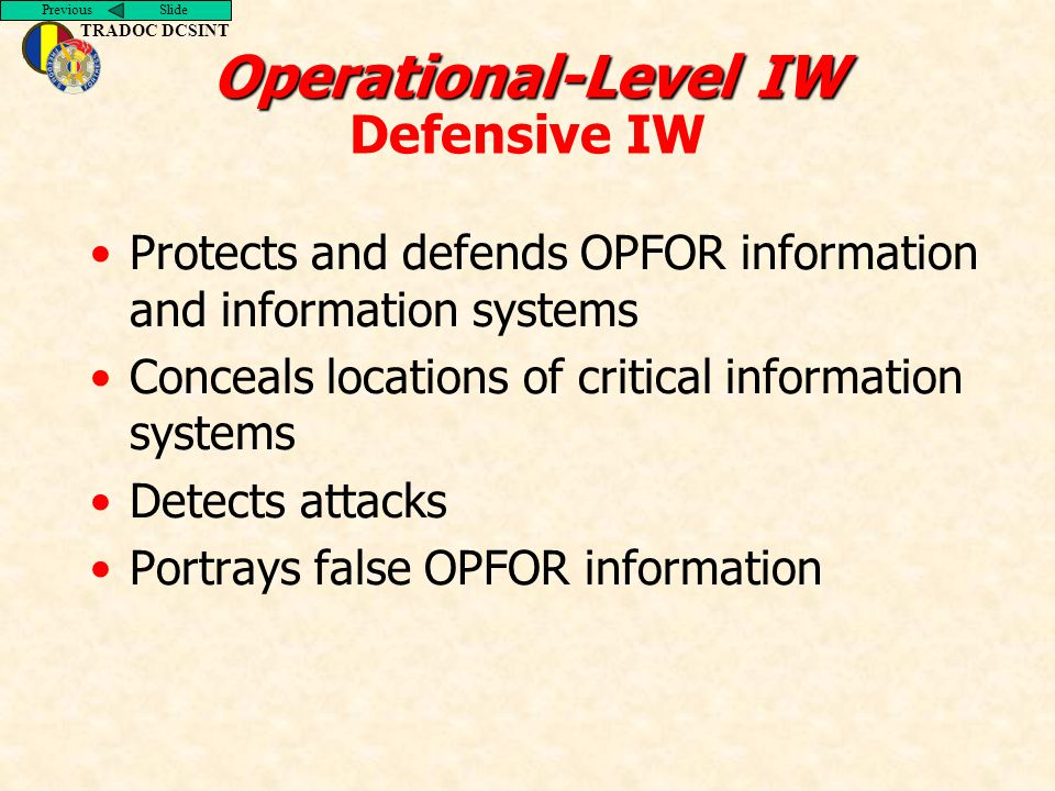 Previous Slide TRADOC DCSINT Operational-Level IW Operational-Level IW Defensive IW Protects and defends OPFOR information and information systems Conceals locations of critical information systems Detects attacks Portrays false OPFOR information