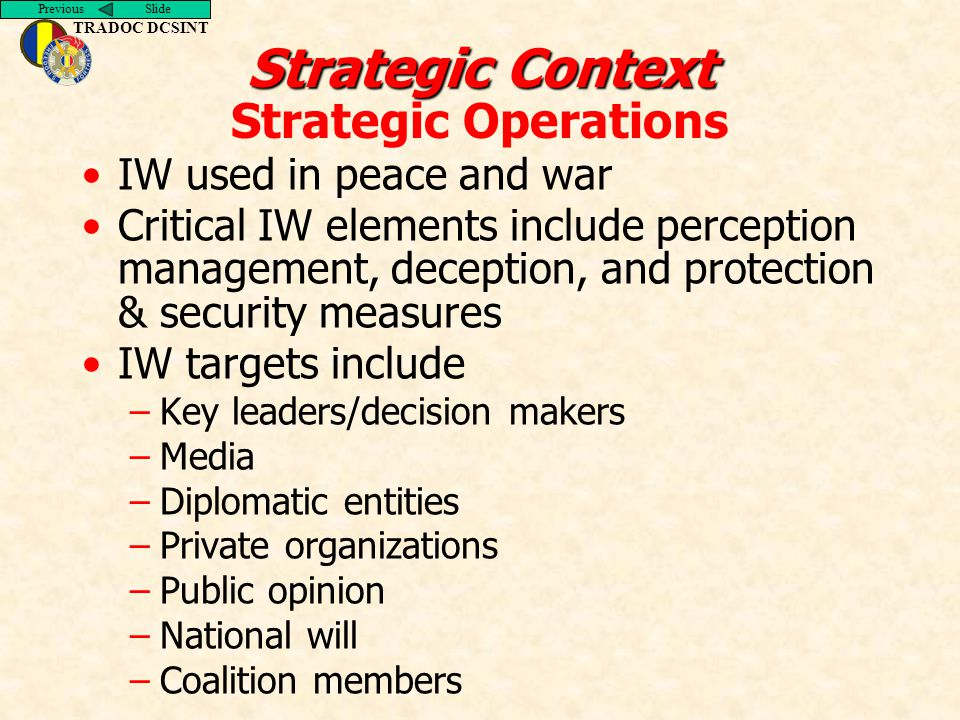 Previous Slide TRADOC DCSINT Strategic Context Strategic Context Strategic Operations IW used in peace and war Critical IW elements include perception