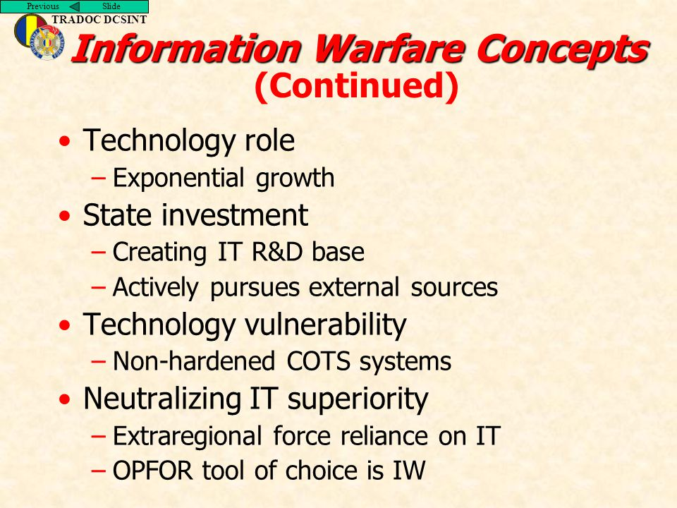 Previous Slide TRADOC DCSINT Information Warfare Concepts Information Warfare Concepts (Continued) Technology role –Exponential growth State investmen