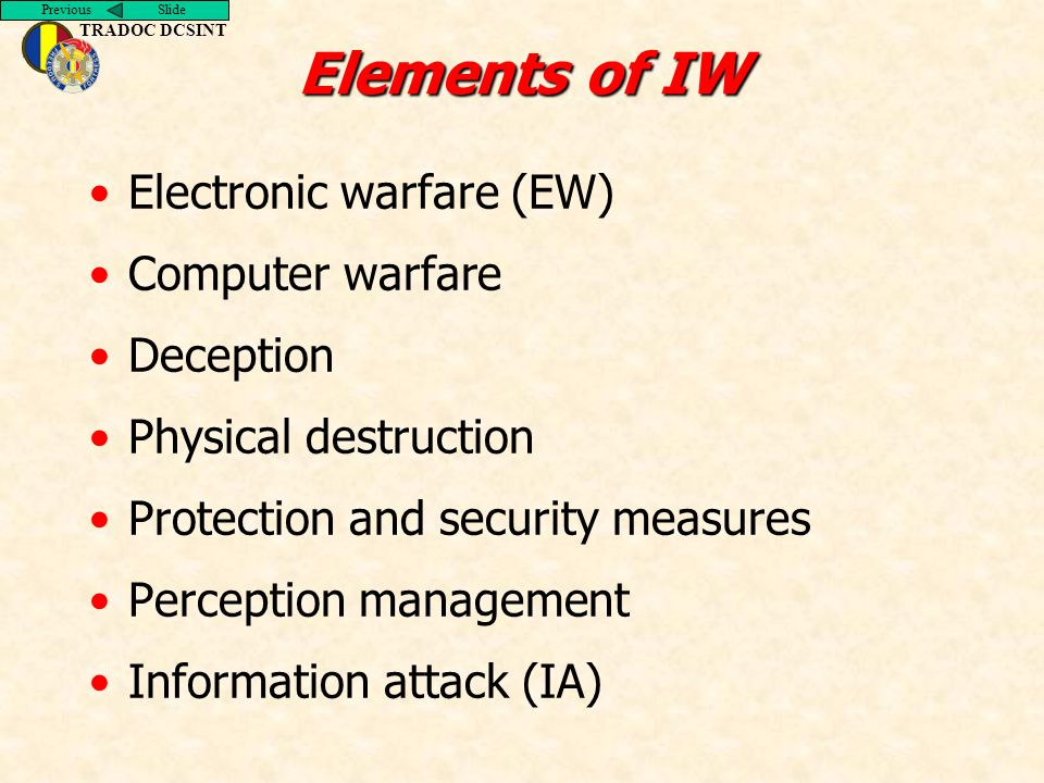 Previous Slide TRADOC DCSINT Elements of IW Electronic warfare (EW) Computer warfare Deception Physical destruction Protection and security measures P