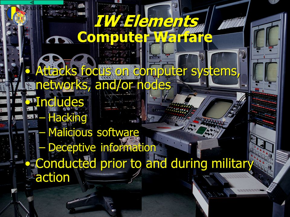 Previous Slide TRADOC DCSINT IW Elements IW Elements Computer Warfare Attacks focus on computer systems, networks, and/or nodesAttacks focus on computer systems, networks, and/or nodes IncludesIncludes –Hacking –Malicious software –Deceptive information Conducted prior to and during military actionConducted prior to and during military action TRADOC DCSINT