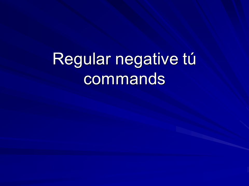 Tú commands Negative tú commands have nothing in common with positive tú commands.