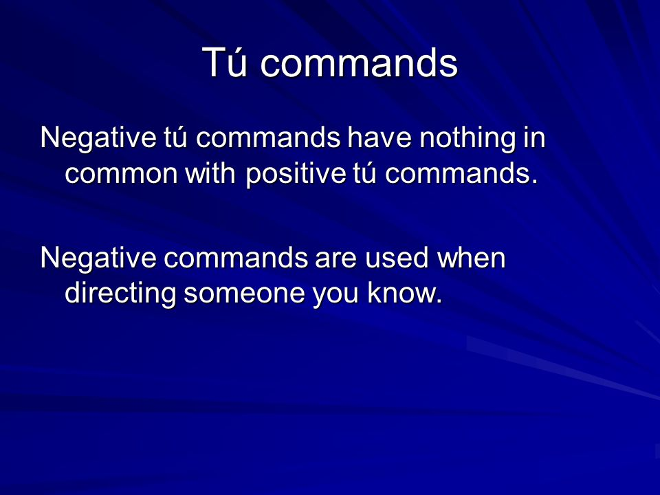 Tú commands Negative tú commands have nothing in common with positive tú commands. Negative commands are used when directing someone you know.