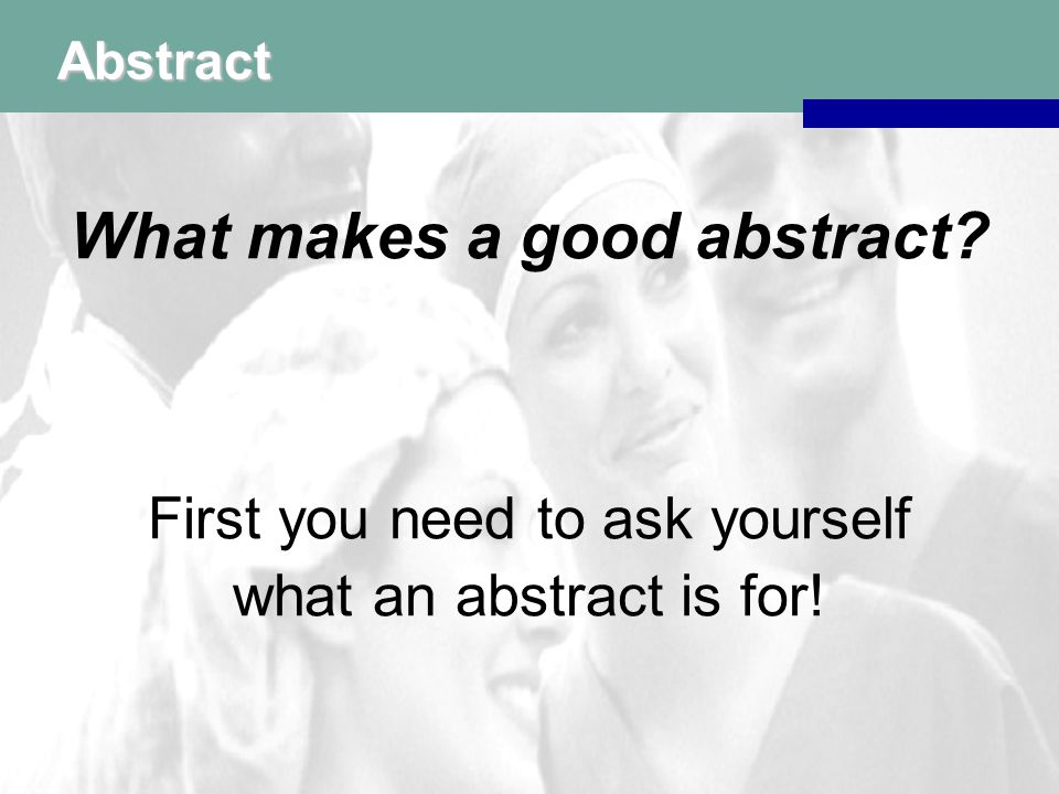 Abstract First you need to ask yourself what an abstract is for!