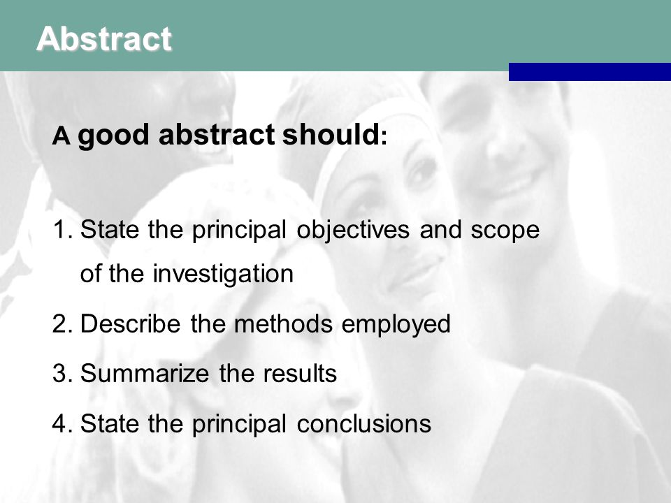 Abstract A good abstract should : 1.State the principal objectives and scope of the investigation 2.Describe the methods employed 3.Summarize the results 4.State the principal conclusions