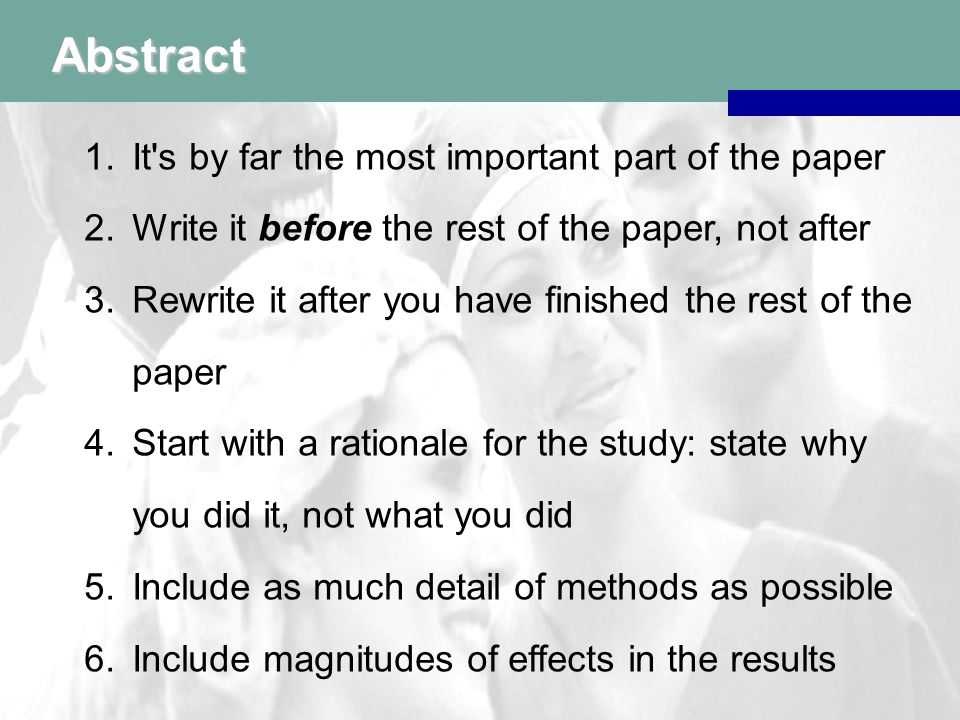 Abstract 1.It s by far the most important part of the paper 2.Write it before the rest of the paper, not after 3.Rewrite it after you have finished the rest of the paper 4.Start with a rationale for the study: state why you did it, not what you did 5.Include as much detail of methods as possible 6.Include magnitudes of effects in the results