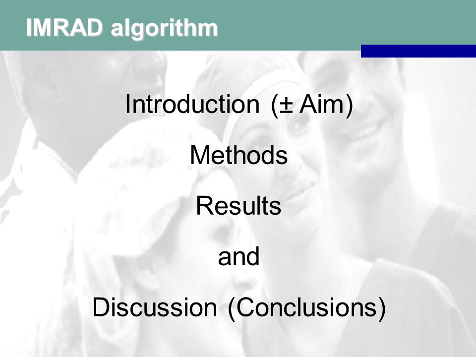 IMRAD algorithm Introduction (± Aim) Methods Results and Discussion (Conclusions)