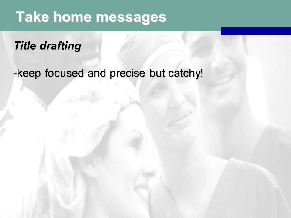 Take home messages Title drafting -keep focused and precise but catchy!