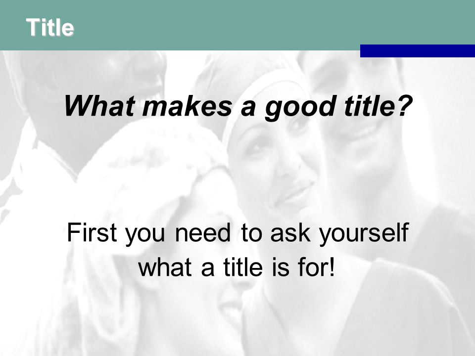 Title First you need to ask yourself what a title is for!