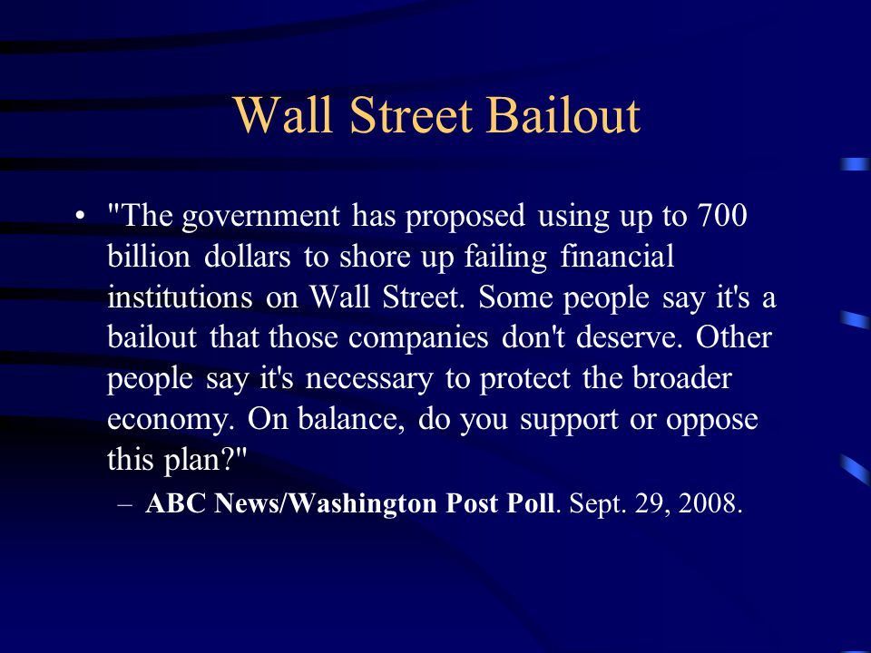 Wall Street Bailout The government has proposed using up to 700 billion dollars to shore up failing financial institutions on Wall Street.