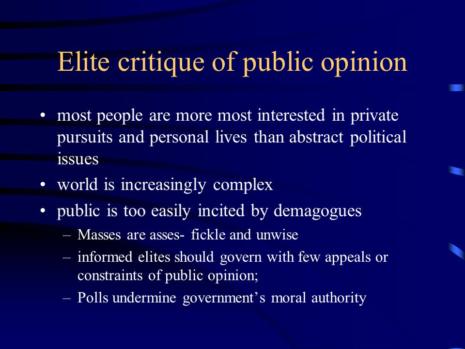 Elite critique of public opinion most people are more most interested in private pursuits and personal lives than abstract political issues world is increasingly complex public is too easily incited by demagogues –Masses are asses- fickle and unwise –informed elites should govern with few appeals or constraints of public opinion; –Polls undermine government's moral authority