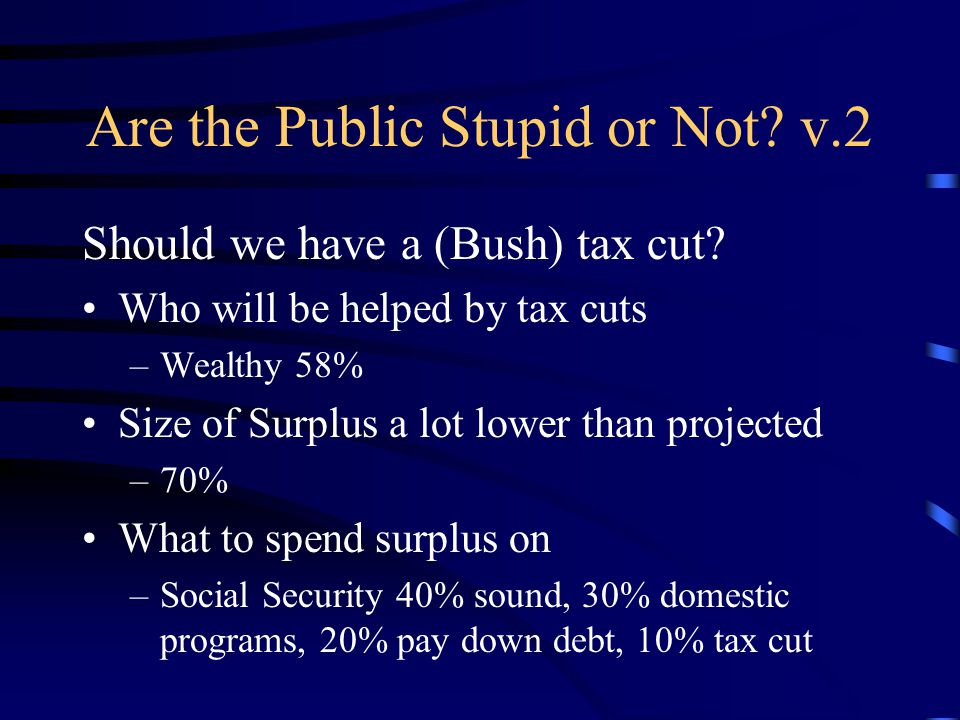 Are the Public Stupid or Not. v.2 Should we have a (Bush) tax cut.