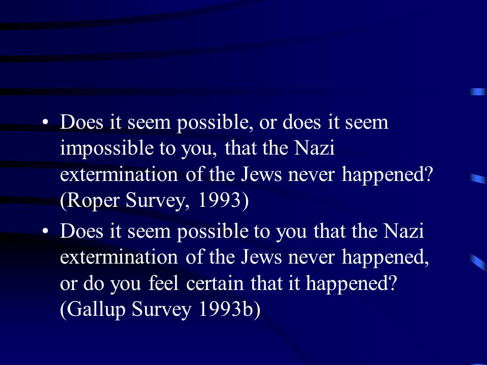 Does it seem possible, or does it seem impossible to you, that the Nazi extermination of the Jews never happened.