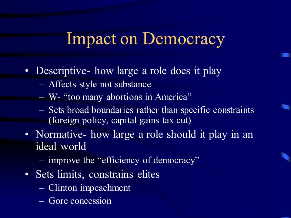 Impact on Democracy Descriptive- how large a role does it play –Affects style not substance –W- too many abortions in America –Sets broad boundaries rather than specific constraints (foreign policy, capital gains tax cut) Normative- how large a role should it play in an ideal world –improve the efficiency of democracy Sets limits, constrains elites –Clinton impeachment –Gore concession