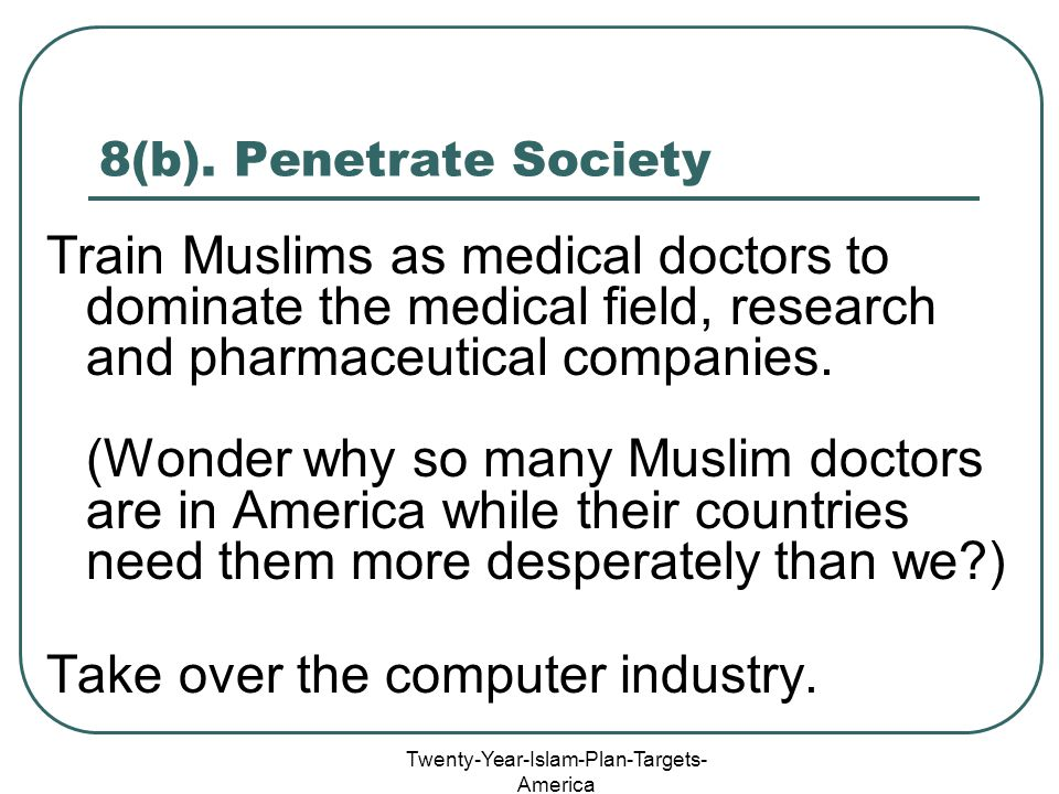 Twenty-Year-Islam-Plan-Targets- America 8(b). Penetrate Society Train Muslims as medical doctors to dominate the medical field, research and pharmaceu