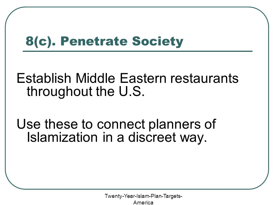 Twenty-Year-Islam-Plan-Targets- America 8(c). Penetrate Society Establish Middle Eastern restaurants throughout the U.S. Use these to connect planners