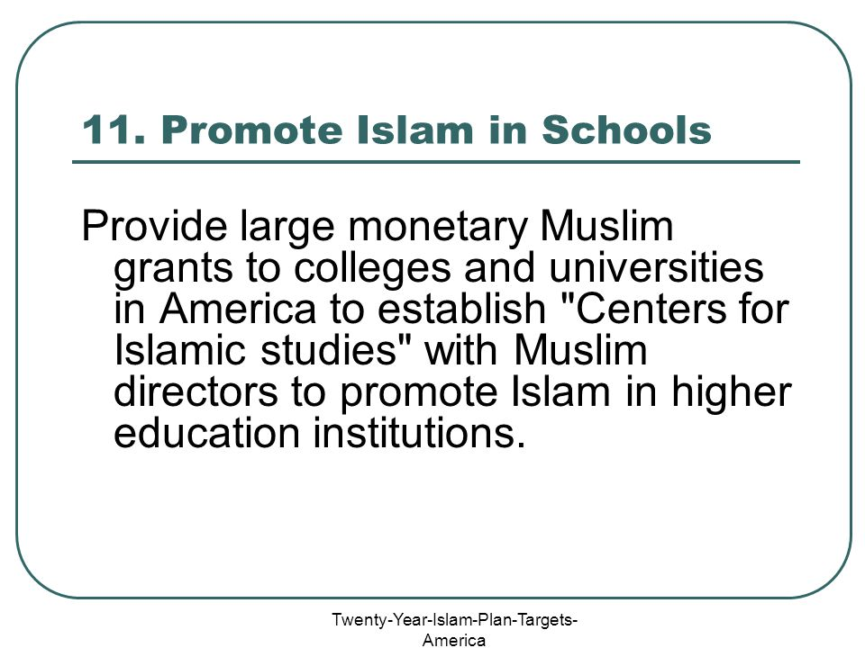 Twenty-Year-Islam-Plan-Targets- America 11. Promote Islam in Schools Provide large monetary Muslim grants to colleges and universities in America to e
