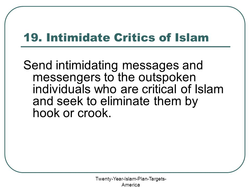 Twenty-Year-Islam-Plan-Targets- America 19. Intimidate Critics of Islam Send intimidating messages and messengers to the outspoken individuals who are