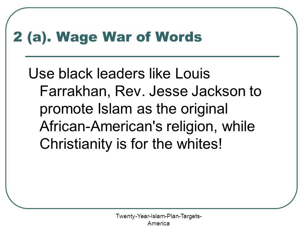 Twenty-Year-Islam-Plan-Targets- America 2 (a). Wage War of Words Use black leaders like Louis Farrakhan, Rev. Jesse Jackson to promote Islam as the or