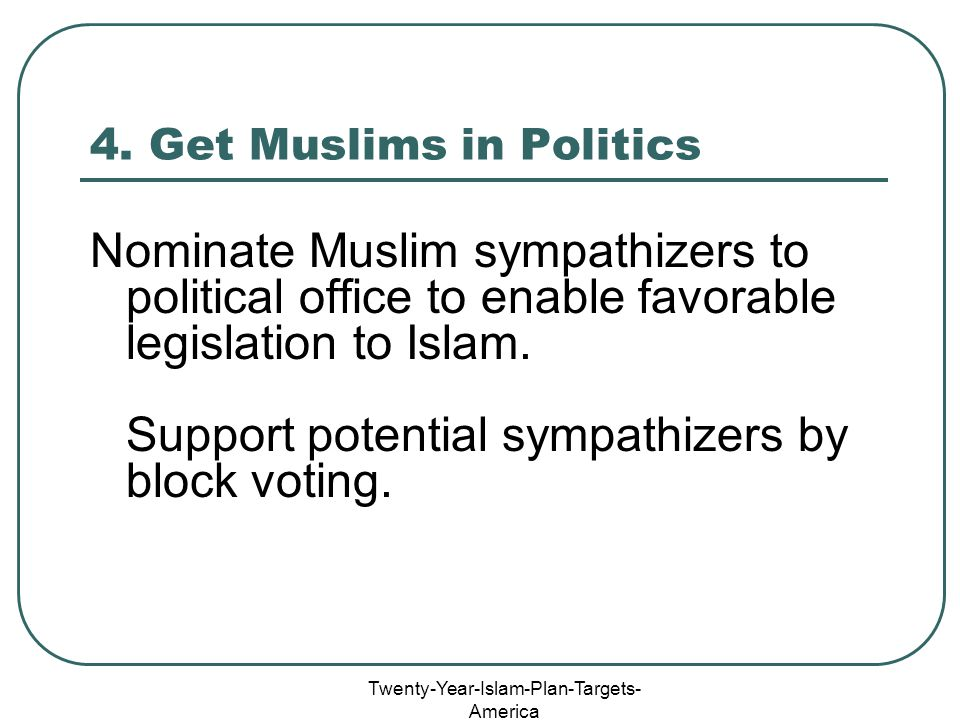Twenty-Year-Islam-Plan-Targets- America 4. Get Muslims in Politics Nominate Muslim sympathizers to political office to enable favorable legislation to