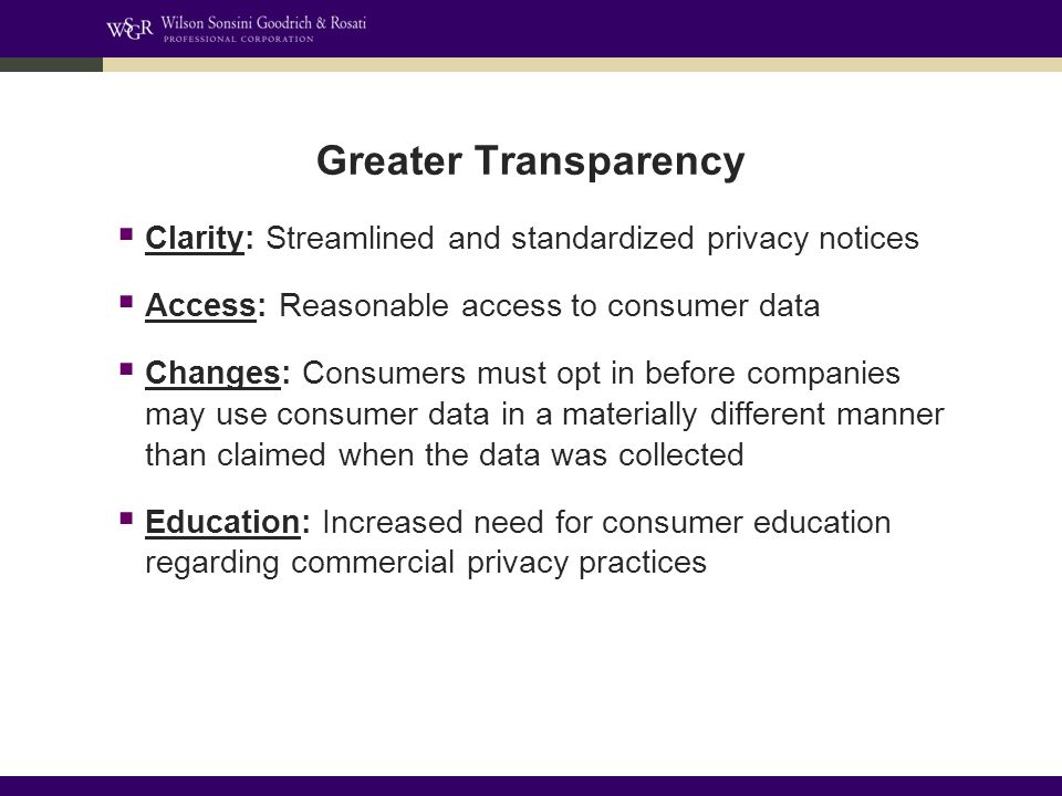 Greater Transparency  Clarity: Streamlined and standardized privacy notices  Access: Reasonable access to consumer data  Changes: Consumers must opt in before companies may use consumer data in a materially different manner than claimed when the data was collected  Education: Increased need for consumer education regarding commercial privacy practices