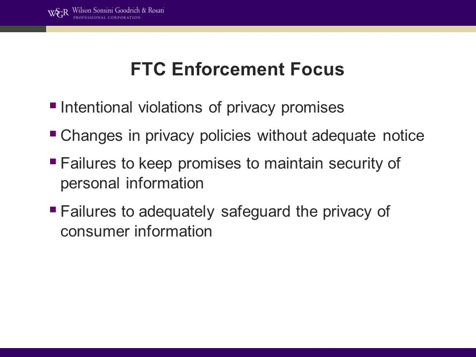 FTC Enforcement Focus  Intentional violations of privacy promises  Changes in privacy policies without adequate notice  Failures to keep promises to maintain security of personal information  Failures to adequately safeguard the privacy of consumer information
