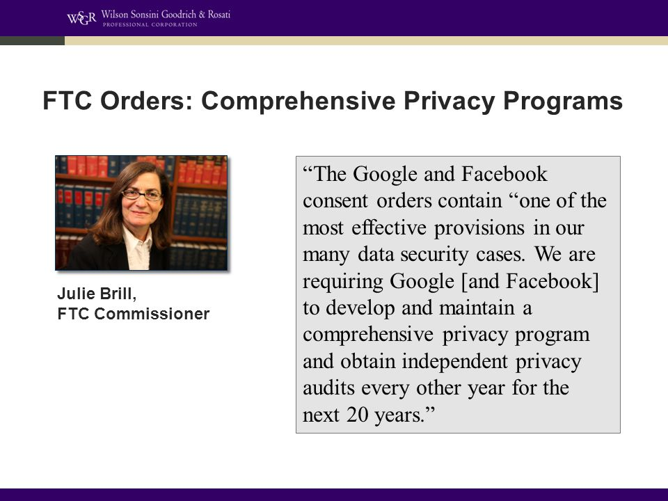 FTC Orders: Comprehensive Privacy Programs The Google and Facebook consent orders contain one of the most effective provisions in our many data security cases.