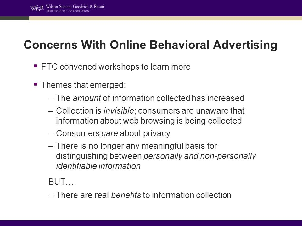 Concerns With Online Behavioral Advertising  FTC convened workshops to learn more  Themes that emerged: –The amount of information collected has increased –Collection is invisible; consumers are unaware that information about web browsing is being collected –Consumers care about privacy –There is no longer any meaningful basis for distinguishing between personally and non-personally identifiable information BUT….