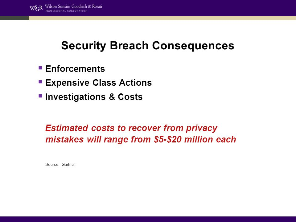 Security Breach Consequences  Enforcements  Expensive Class Actions  Investigations & Costs Estimated costs to recover from privacy mistakes will range from $5-$20 million each Source: Gartner