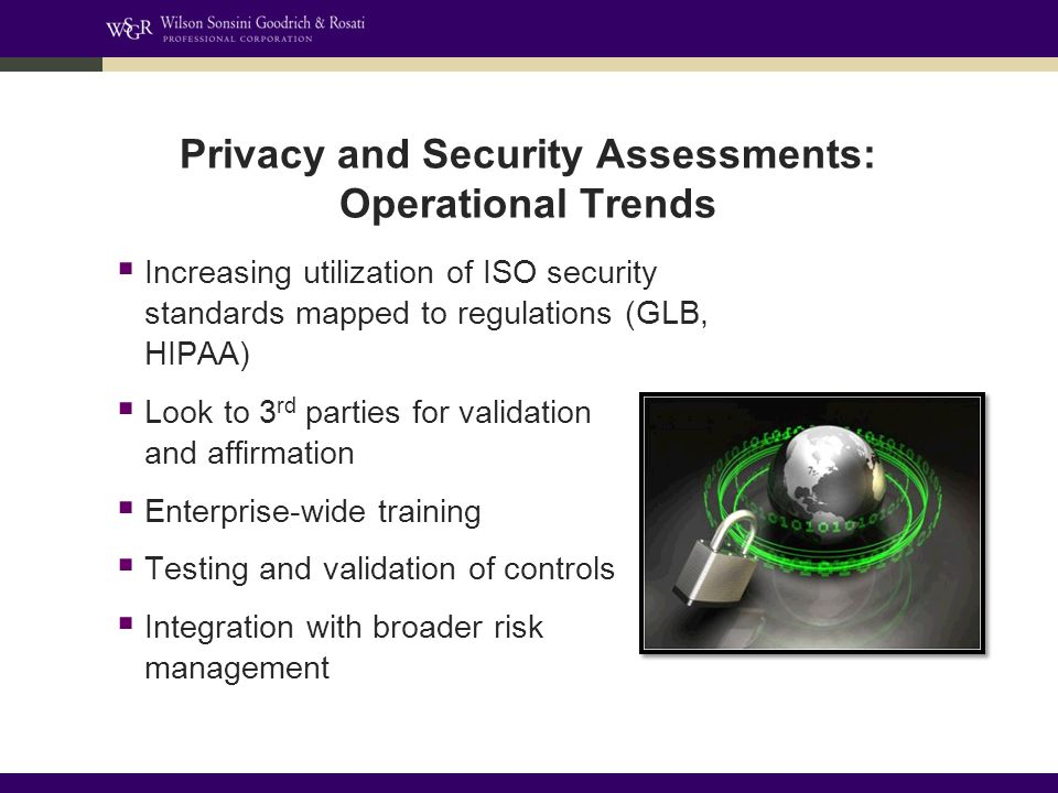 Privacy and Security Assessments: Operational Trends  Increasing utilization of ISO security standards mapped to regulations (GLB, HIPAA)  Look to 3 rd parties for validation and affirmation  Enterprise-wide training  Testing and validation of controls  Integration with broader risk management