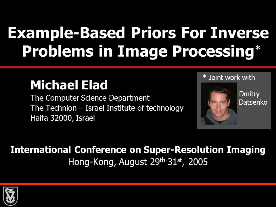 Example-Based Priors For Inverse Problems in Image Processing Michael Elad The Computer Science Department The Technion – Israel Institute of technology Haifa 32000, Israel International Conference on Super-Resolution Imaging Hong-Kong, August 29 th- 31 st, 2005 * Joint work with Dmitry Datsenko *