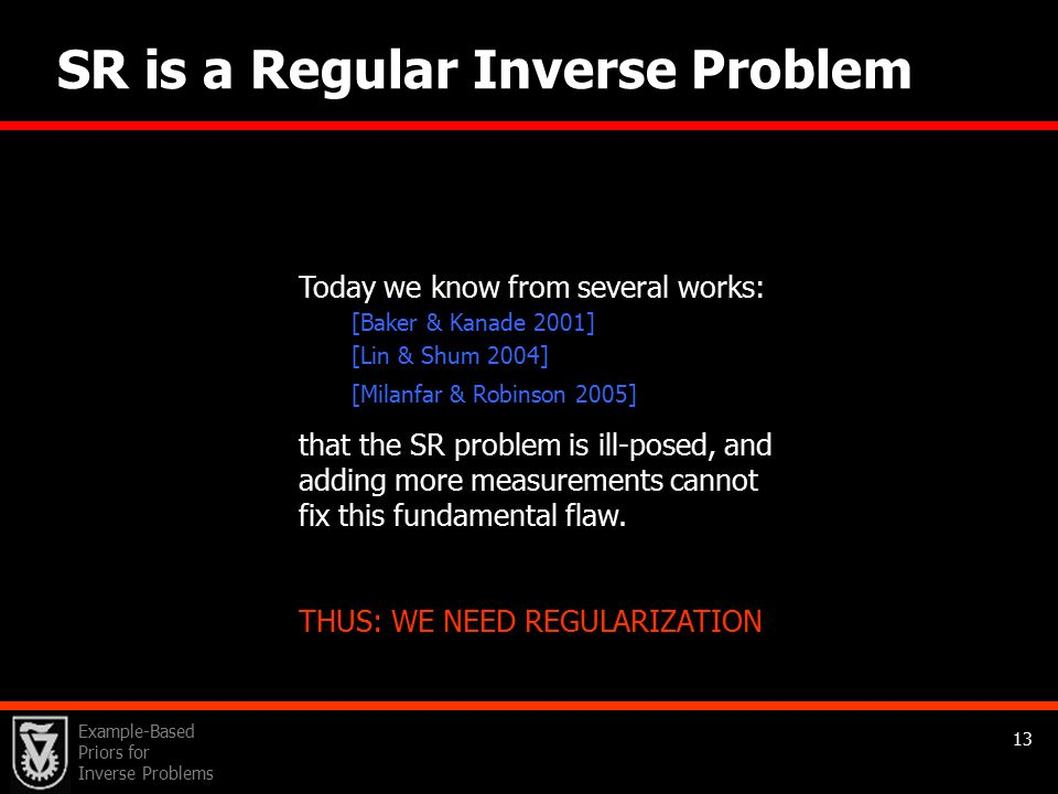Example-Based Priors for Inverse Problems 13 x High- Resolution Image SR is a Regular Inverse Problem Super-Resolution (SR) as an Inverse Problem: noise v 1 v N Low- Resolution Images H H H Blur 1 N F 1 F N Geometric Warp D D 1 N Decimation Today we know from several works: [Baker & Kanade 2001] [Lin & Shum 2004] [Milanfar & Robinson 2005] that the SR problem is ill-posed, and adding more measurements cannot fix this fundamental flaw.