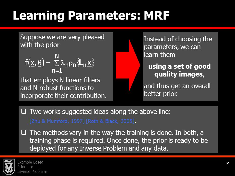 Example-Based Priors for Inverse Problems 19 Learning Parameters: MRF Suppose we are very pleased with the prior that employs N linear filters and N robust functions to incorporate their contribution.